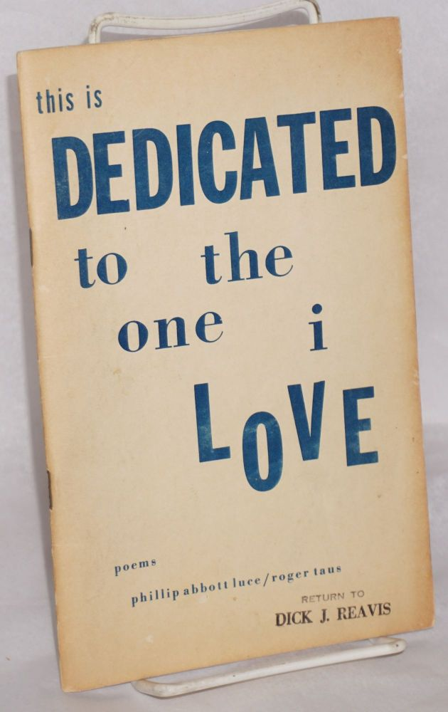 This is dedicated to the one I love, poems. Phillip Abbott Luce, Roger Taus.