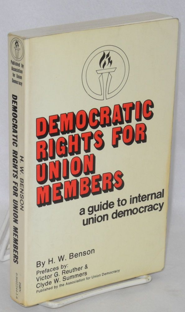 Democratic rights for union members, a guide to internal union democracy. Prefaces by Victor G. Reuther & Clyde W. Summers. H. W. Benson.