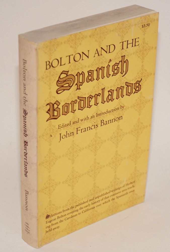 Bolton and the Spanish Borderlands. Herbert Eugene Bolton, edited and, John Francis Bannon.