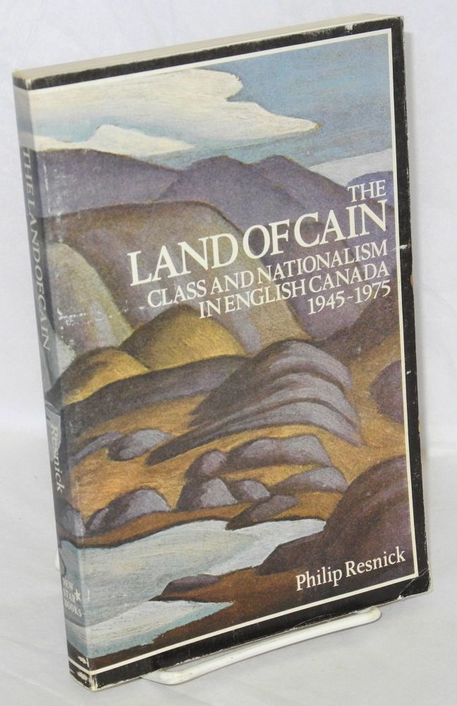 The land of Cain; class and nationalism in English Canada 1945-1975. Philip Resnick.