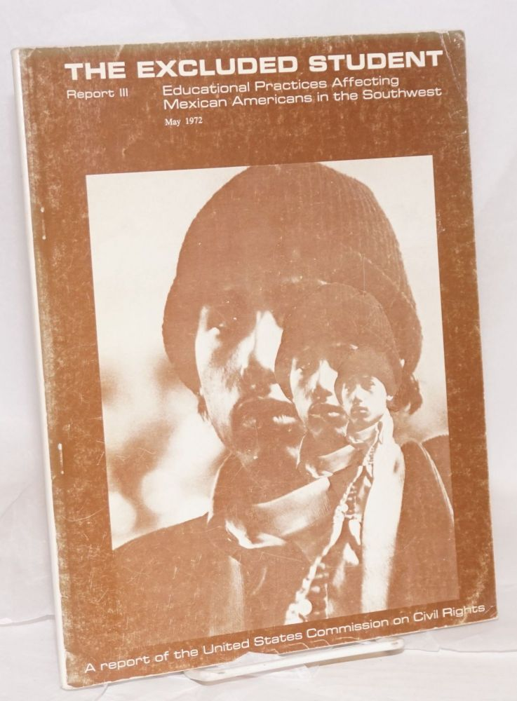 The Excluded Student: educational practices affecting Mexican Americans in the southwest. United States. Commission on Civil Rights, Joe Mancias Jr., Robert D. Moeser.