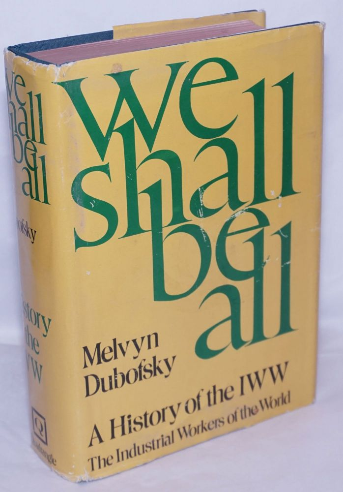 We shall be all; a history of the Industrial Workers of the World. Melvyn Dubofsky.