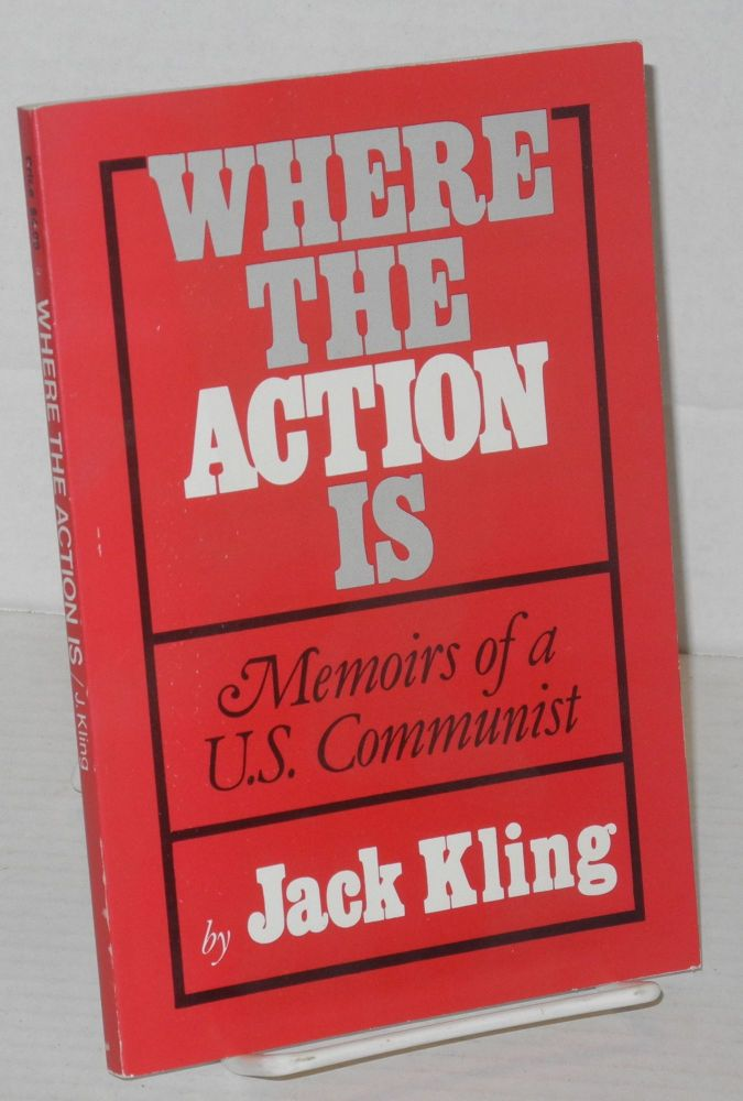 Where the action is; memoir of a U.S. Communist. Jack Kling.
