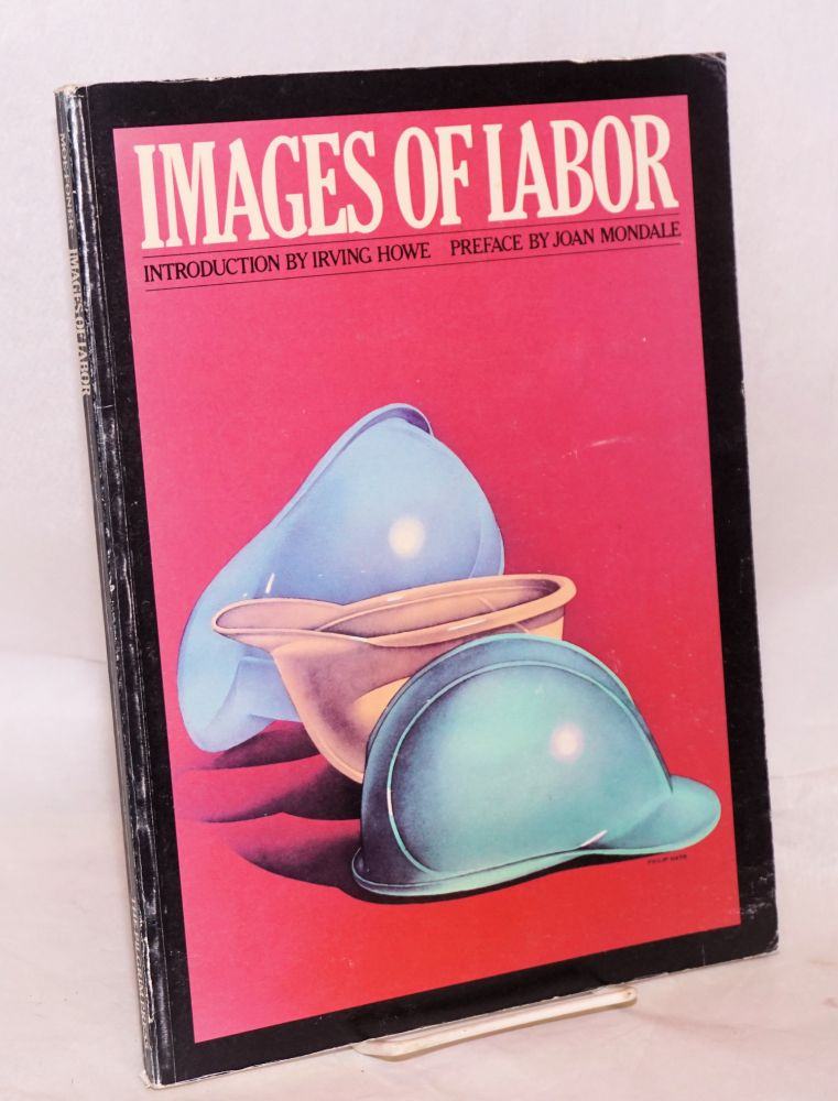 Images of labor. Preface by Joan Mondale, introduction by Irving Howe, associated editor and designer Pamela Vassil. Moe Foner, executive.