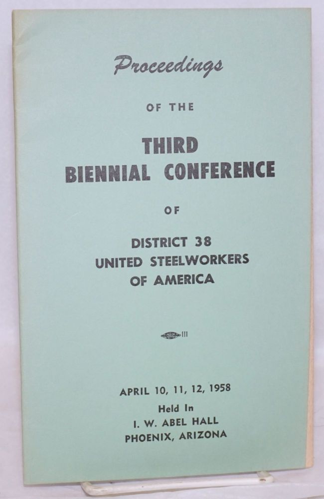 Proceedings of the Third Biennial Conference of District 38 United Steelworkers of America. April 10, 11, 12, 1958, held in I.W. Abel Hall, Phoenix, Arizona. United Steelworkers of America. District 38.