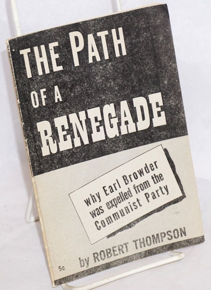 The path of a renegade; why Earl Browder was expelled from the Communist Party. Robert Thompson.