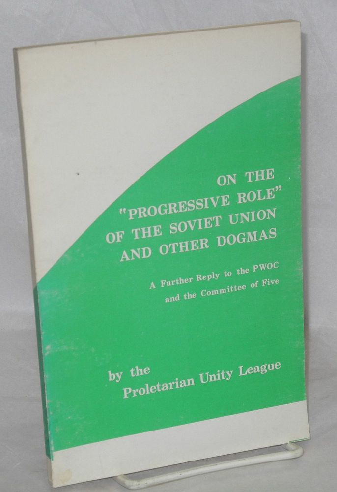 "On the ""progressive role"" of the Soviet Union and other dogmas. A further reply to the PWOC and the Committee of Five. Proletarian Unity League."