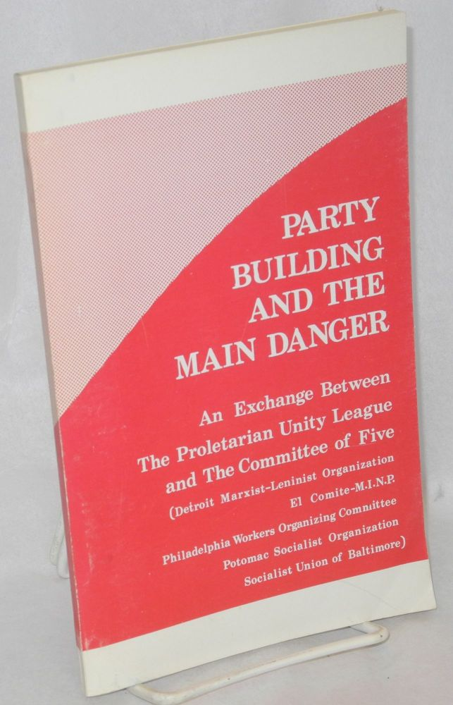 Party building and the main danger. An exchange between the Proletarian Unity League and the Committee of Five (Detroit Marxist-Leninist Organization, El Comite-M.I.N.P., Philadelphia Workers Organizing Committee, Potomac Socialist Organization, Socialist Union of Baltimore). Proletarian Unity League.