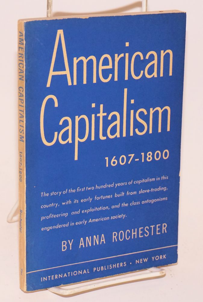 American capitalism, 1607-1800. The story of the first two hundred years of capitalism in this country, with its early fortunes built from slave-trading, profiteering and exploitation, and the class antagonisms engendered in early American society. [sub-title from cover]. Anna Rochester.