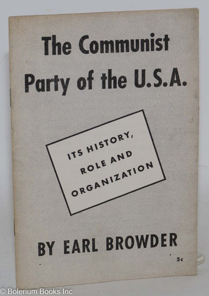The Communist Party of the U.S.A.; its history, role and organization. Earl Browder.