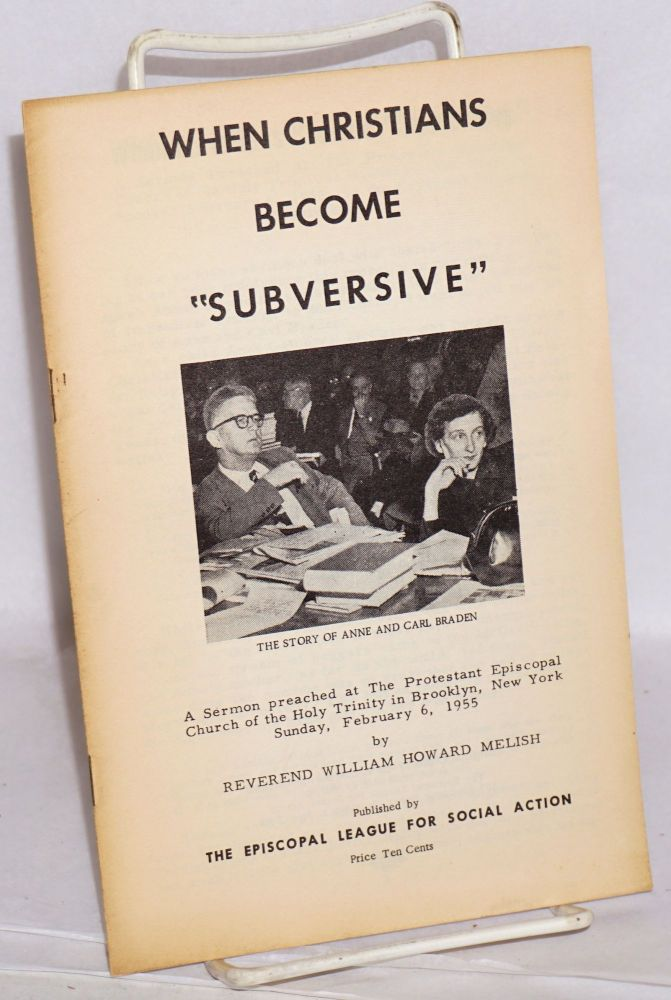 """When Christians become """"subversive."""" A sermon preached at The Protestant Episcopal Church of the Holy Trinity in Brooklyn, New York, on Sunday, February 6, 1955. William Howard Melish."""