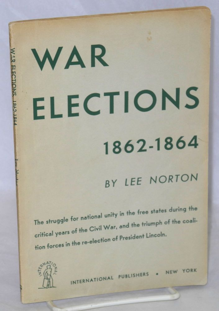 War elections, 1862-1864. The struggle for national unity in the free states during the critical years of the Civil War, and the triumph of the coalition forces in the re-election of President Lincoln. Lee Norton.