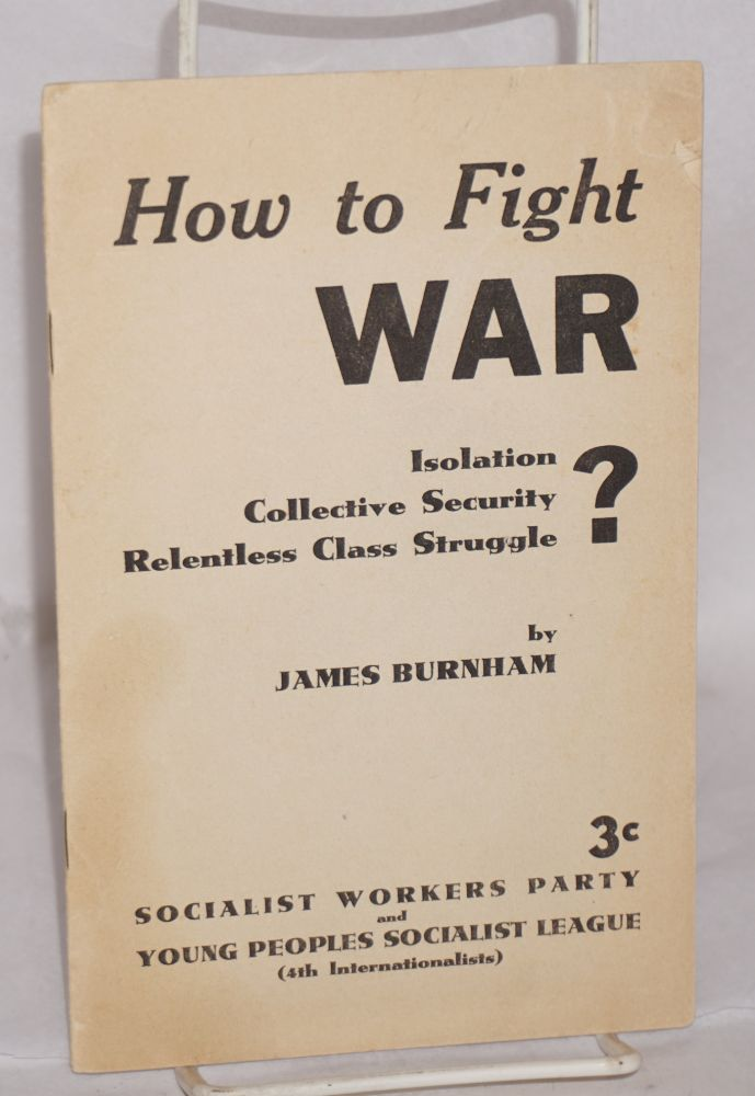 How to fight war: isolation? collective security? relentless class struggle? James Burnham.