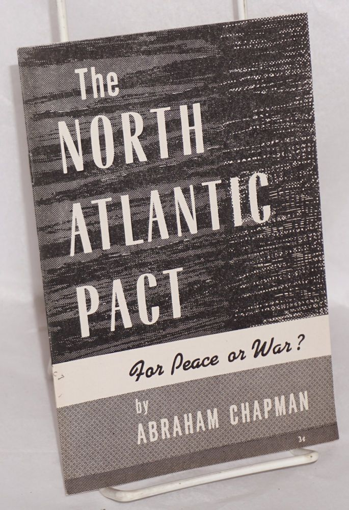 The North Atlantic Pact, for peace or war? Abraham Chapman.