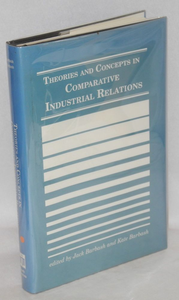Theories and concepts in comparative industrial relations. Jack Barbash, eds Kate Barbash.