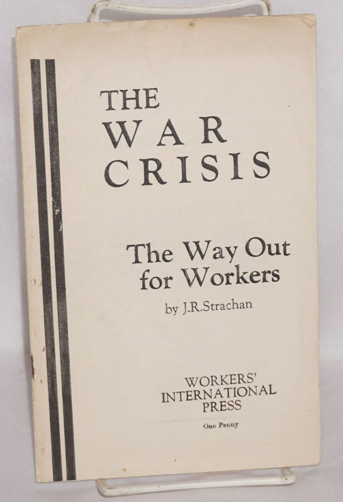 The war crisis; the way out for workers. J. R. Strachan.