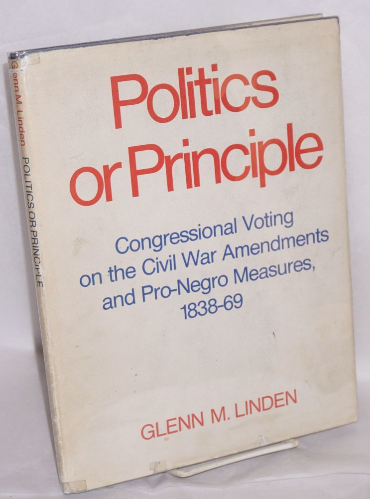 Politics or principle; congressional voting on the civil war amendments and pro-Negro measures, 1838-69. Glenn M. Linden.