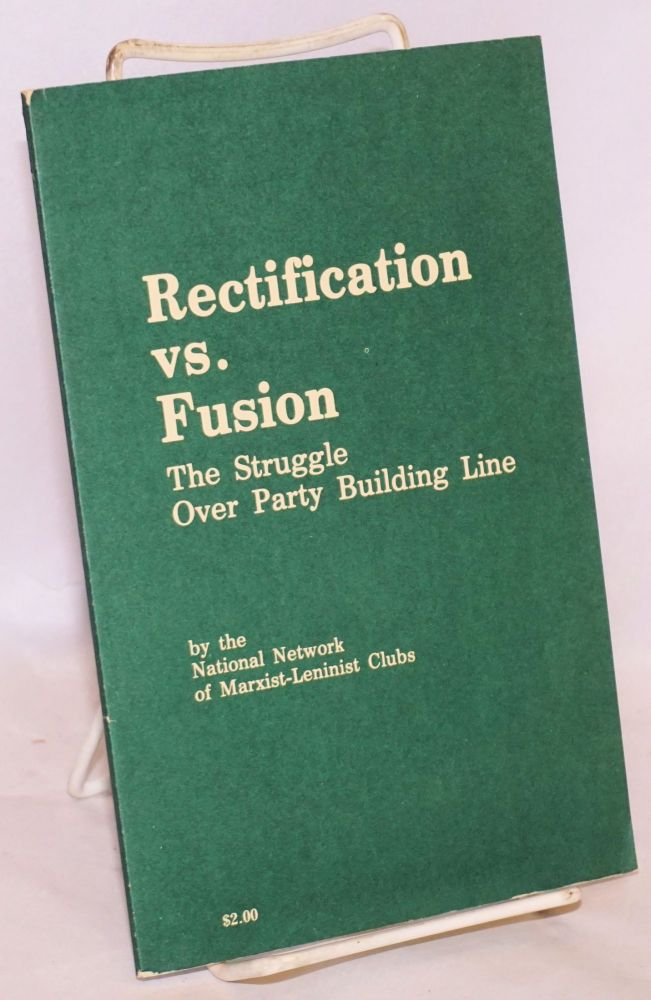 Rectification vs. fusion; the struggle over party building line. National Network of Marxist-Leninist Clubs.