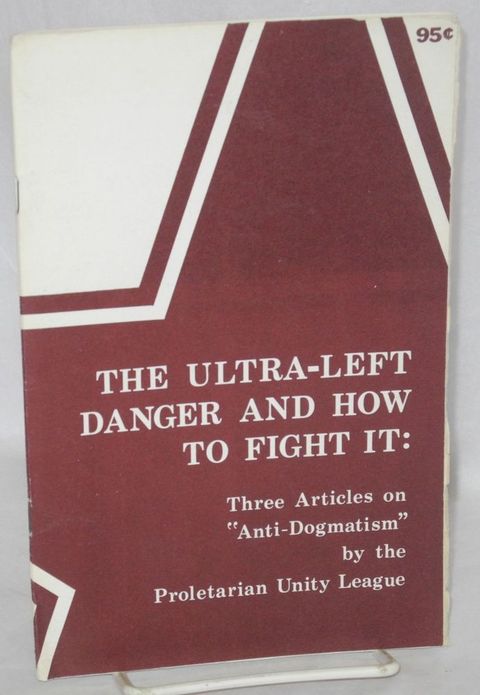 """The ultra-left danger and how to fight it: three articles on """"anti-dogmatism"""" Proletarian Unity League."""