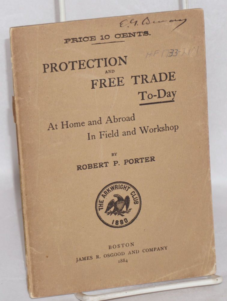 Protection and free trade to-day at home and abroad, in field and workshop. Robert P. Porter.