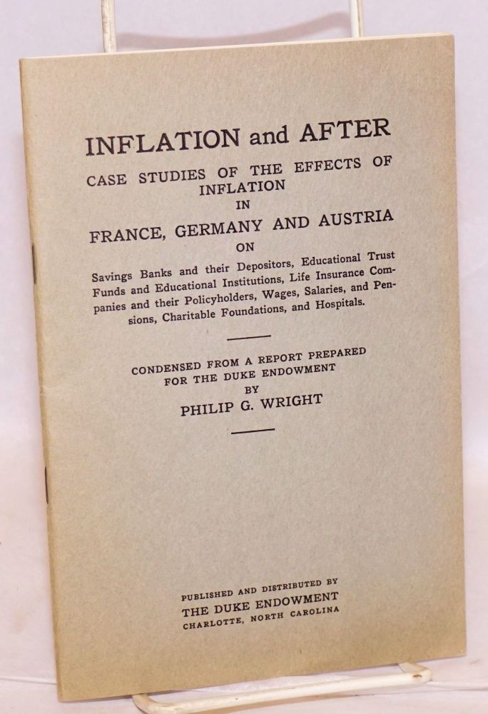 Inflation and after case studies of the effects of inflation in France, Germany and Austria on savings banks and their depositors, educational trust funds and educational institutions, life insurance companies and their policyholders, wages, salaries, and pensions, charitable foundations, and hospitals. Condensed from a report prepared for the Duke Endowment. Philip G. Wright.
