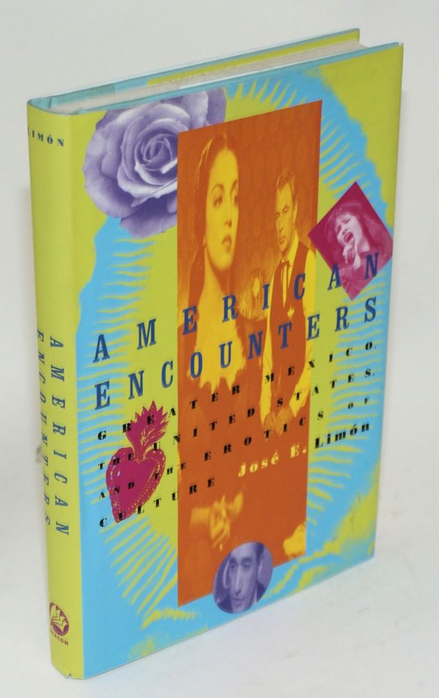 American encounters; greater Mexico, the United States, and the erotics of culture. José E. Limón.