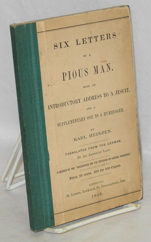Six letters to a pious man. With an introductory address to a Jesuit, and a supplementary one to a humbugger. Translated from the German, by an American lady. Karl Heinzen.