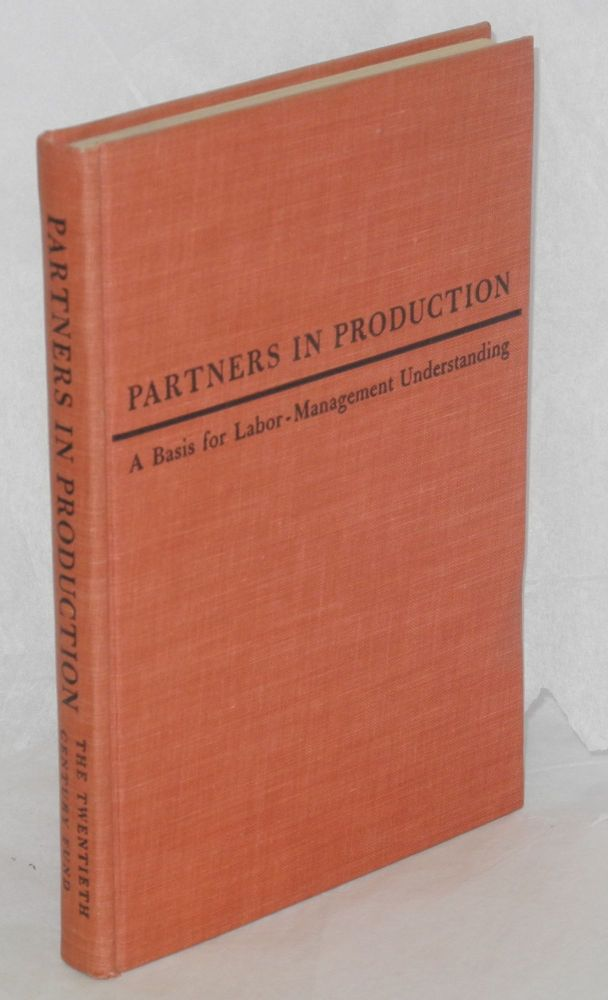Partners in production; a basis for labor-management understanding. A report by the Labor Committee of the Twentieth Century Fund, assisted by Osgood Nichols. Twentieth Century Fund. Labor Committee.