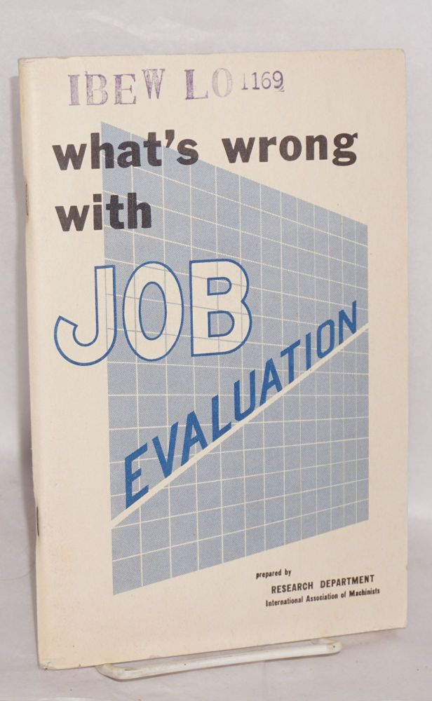 What's wrong with job evaluation. A trade union manuel. International Association of Machinists. Research Department.