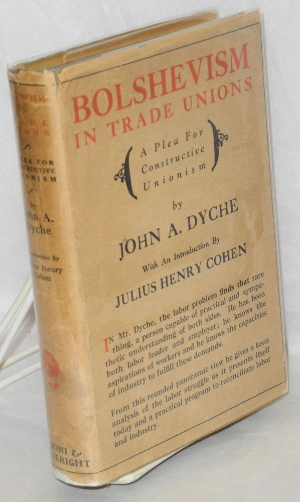 Bolshevism in American labor unions; a plea for constructive unionism. With an introduction by Julius Henry Cohen. John A. Dyche.