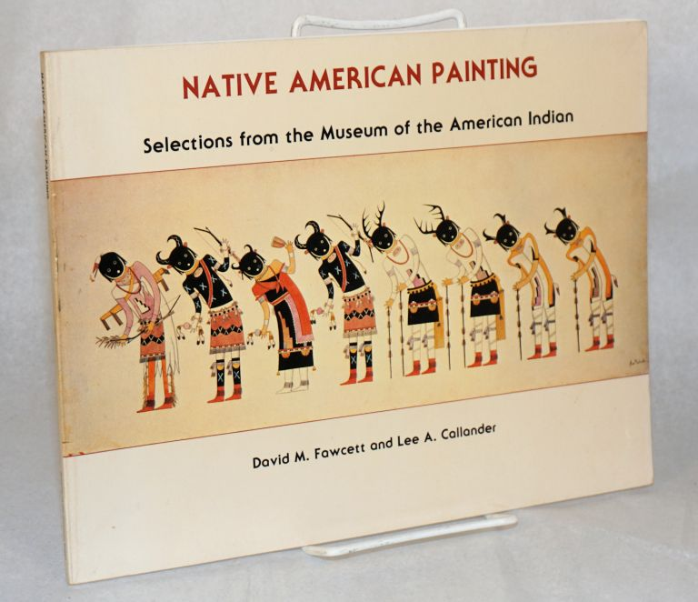 Native American painting; selections from the Museum of the American Indian. Photography by Carmelo Guadagno. David M. Fawcett, Lee A. Callander.
