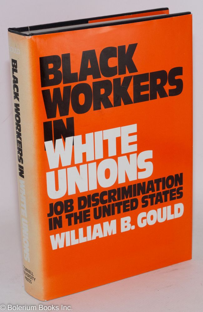 Black workers in white unions; job discrimination in the United States. William B. Gould.