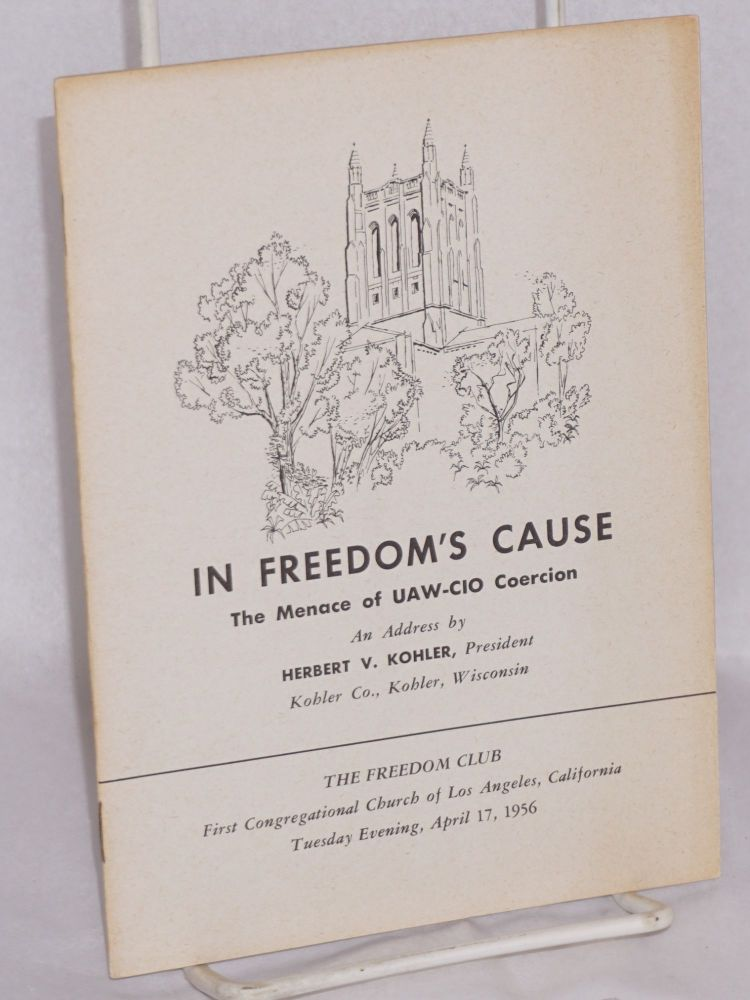 In Freedom's Cause: the menace of UAW-CIO coercion. An address... [given before] The Freedom Club, First Congregational Church of Los Angeles, California, Tuesday evening, April 17, 1956. Herbert V. Kohler.