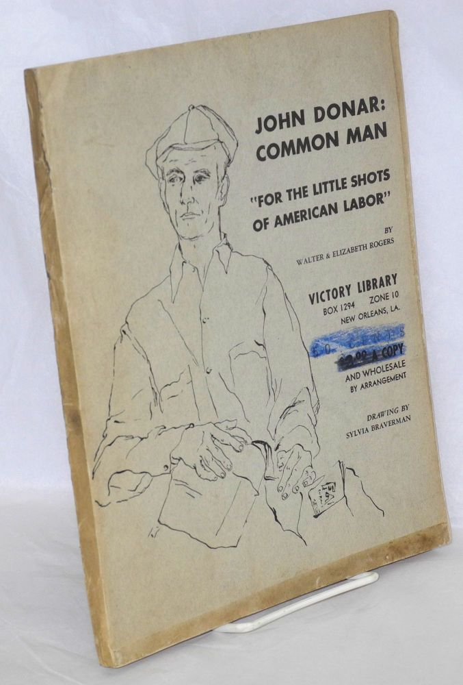 """John Donar: common man. """"For the little shots of American labor."""" Cover drawing by Sylvia Braverman. Walter Rogers, Elizabeth Rogers."""