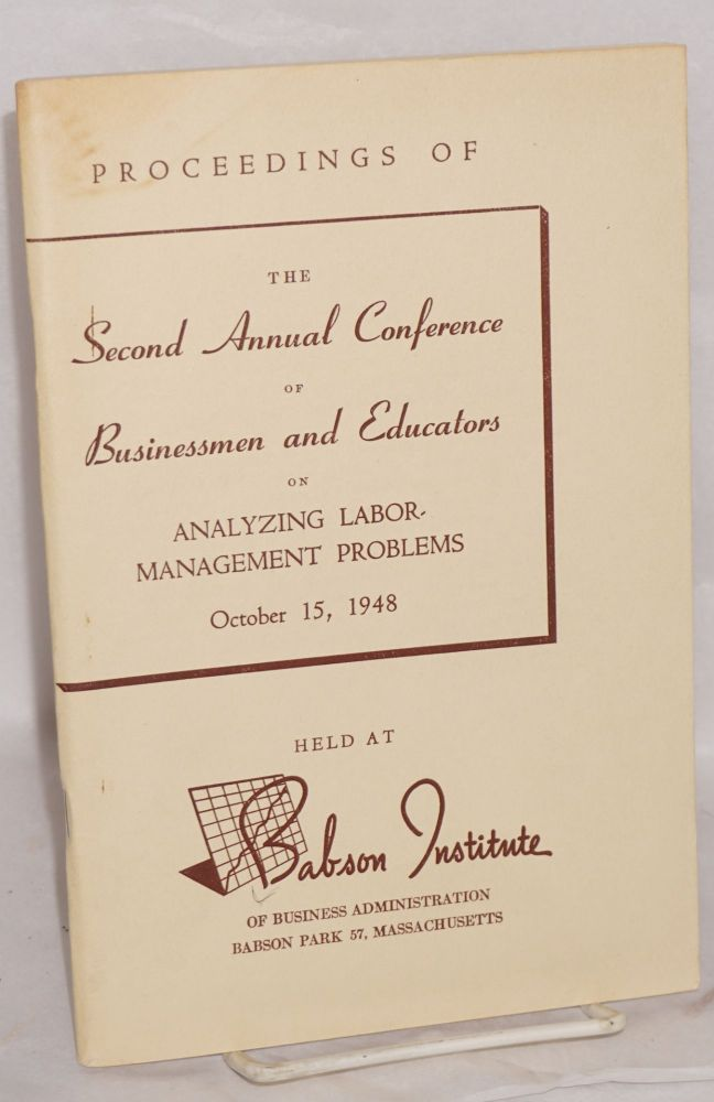 Proceedings of the second annual conference of businessmen and educators on analyzing labor-management problems, October 15, 1948. Babson Institute of Business Administration.