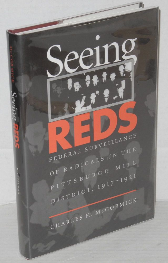 Seeing reds; federal surveillance of radicals in the Pittsburgh Mill district, 1917-1921. Charles H. McCormick.