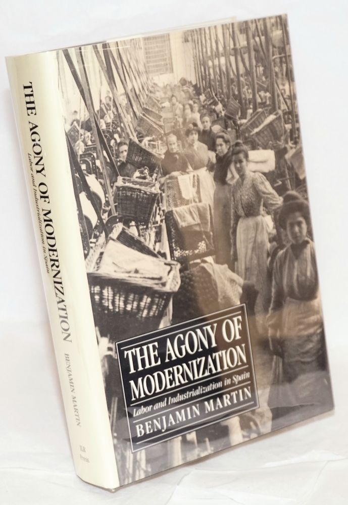 The Agony of modernization; labor and industrialization in Spain. Benjamin Martin.