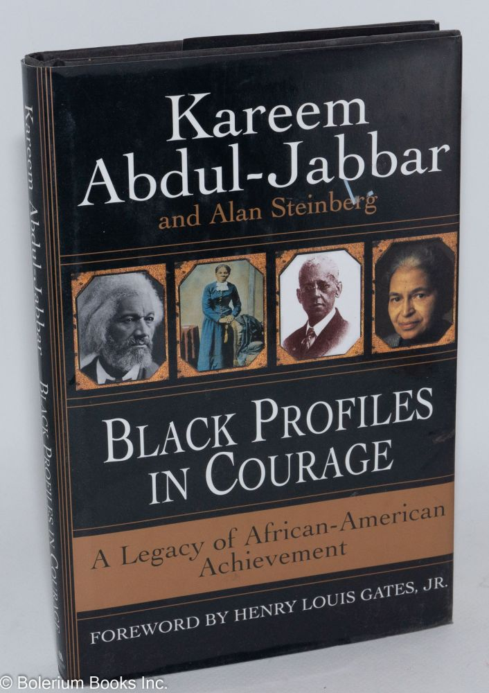 Black profiles in courage; a legacy of African American achievement, foreword by Henry Louis Gates, Jr. Kareem Abdul-Jabbar, Alan Steinberg.