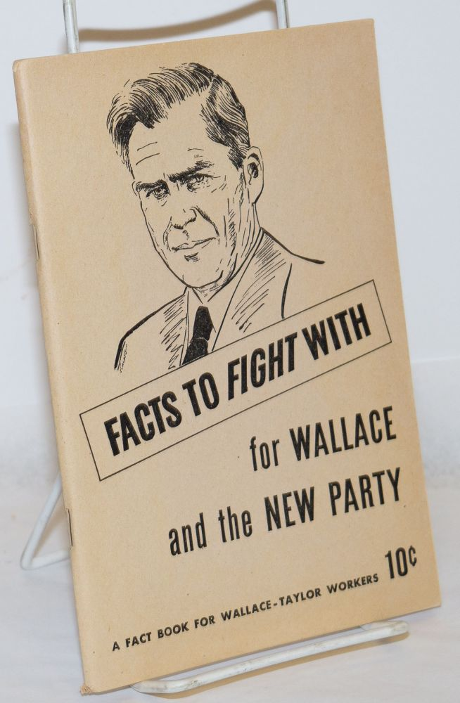 Facts to fight with; for Wallace and the new party. A fact book for Wallace-Taylor workers. National Wallace for President Committee.