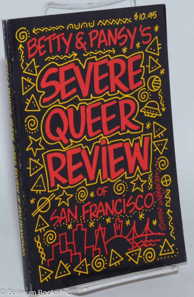 Betty & Pansy's Severe Queer Review of San Francisco; fully revised, an irreverent, opinionated guide to the bars, clubs, restaurants, cruising areas, performing arts and other attractions of the queer mecca. Betty and Pansy.