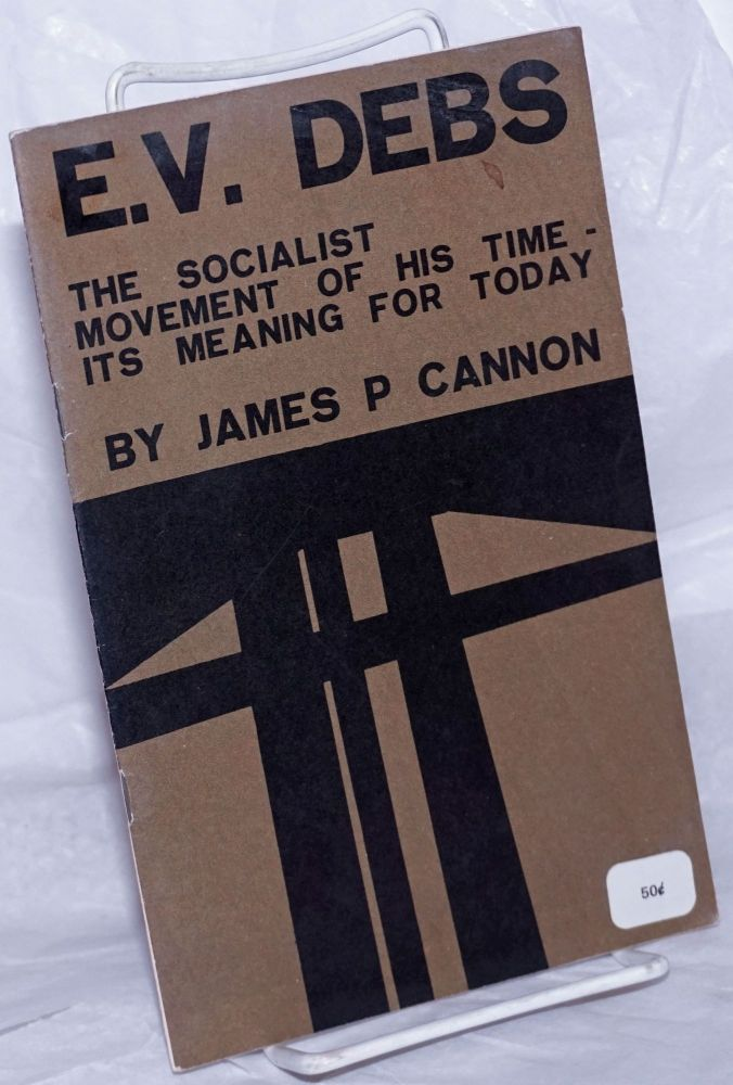 E.V. Debs; the socialist movement of his time - its meaning for today. James P. Cannon.