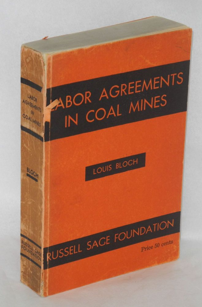 Labor agreements in coal mines, a case study of the administration of agreements between miners' and operators' organizations in the bituminous coal mines of Illinois. Louis Bloch.