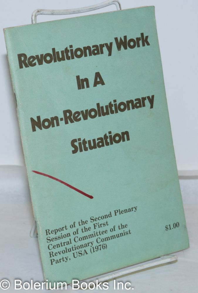 Revolutionary work in a non-revolutionary situation. Report of the second plenary session of the first central committee of the Revolutionary Communist Party, USA (1976). USA Revolutionary Communist Party.