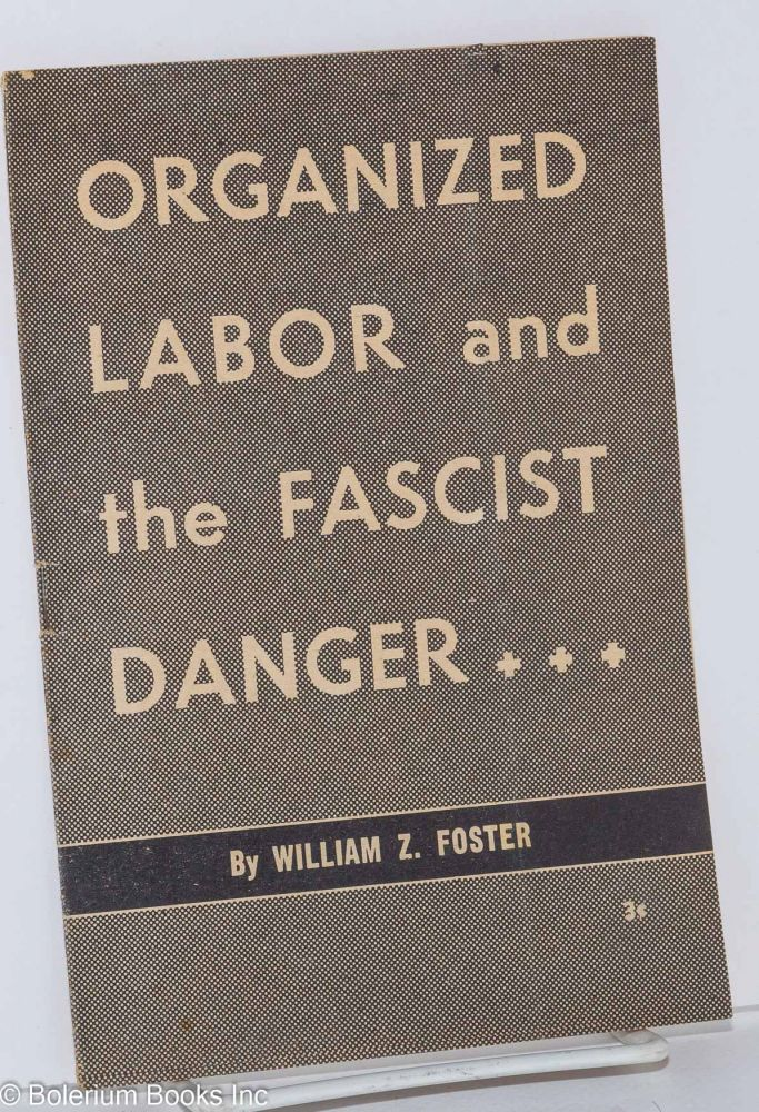 Organized labor and the fascist danger. William Z. Foster.