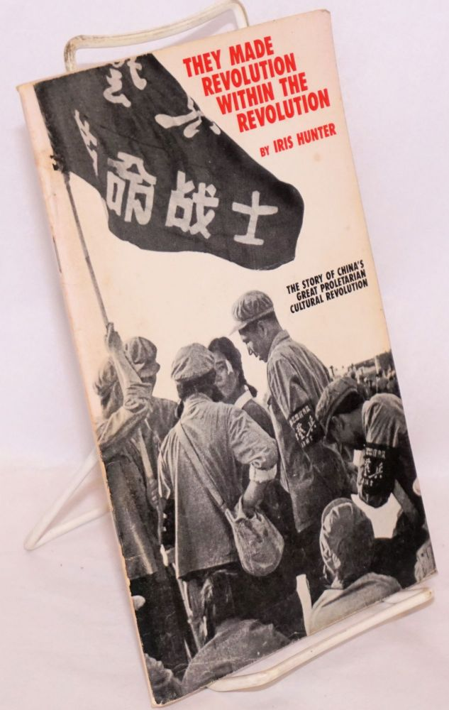They made revolution within the revolution the story of China's great proletarian cultural revolution. Iris Hunter.