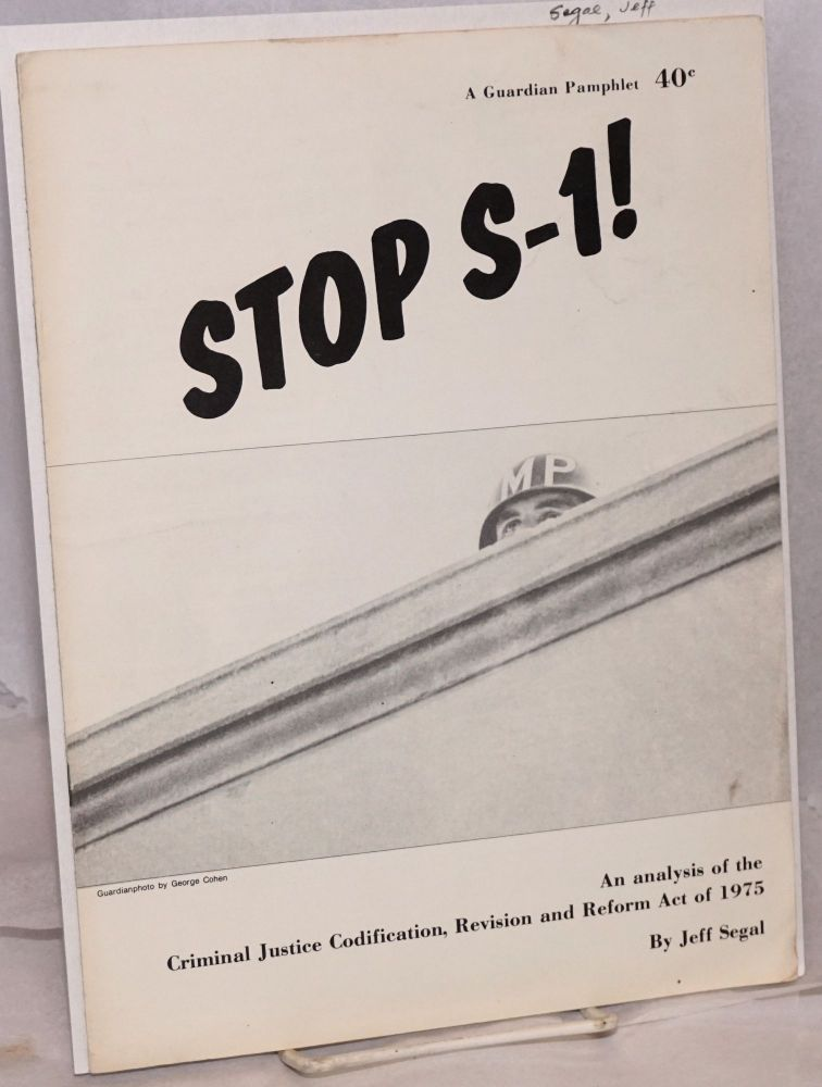Stop S-1! an analysis of the criminal justice codification, revision and reform act of 1975. Jeff Segal.