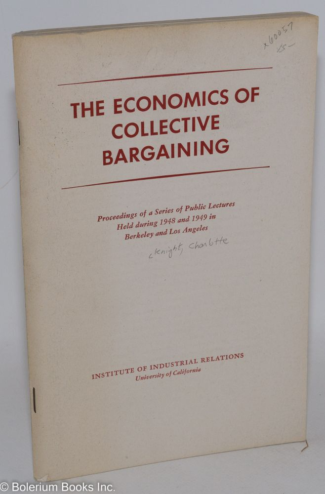 The economics of collective bargaining proceedings of a series of public lectures held during 1948 and 1949 in Berkeley and Los Angeles. Charlotte Knight, ed.