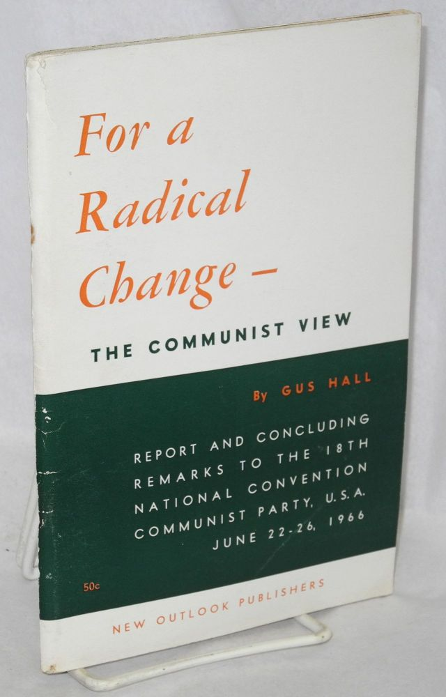 For a radical change - the communist view . Report and concluding remarks to the 18th national convention Communist Party, USA, June 22-26, 1966. Gus Hall.