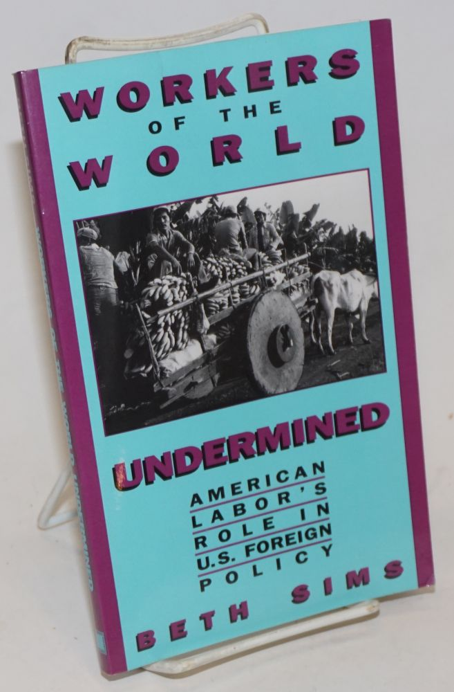 Workers of the world undermined; American labor's role in U.S. foreign policy. Beth Sims.