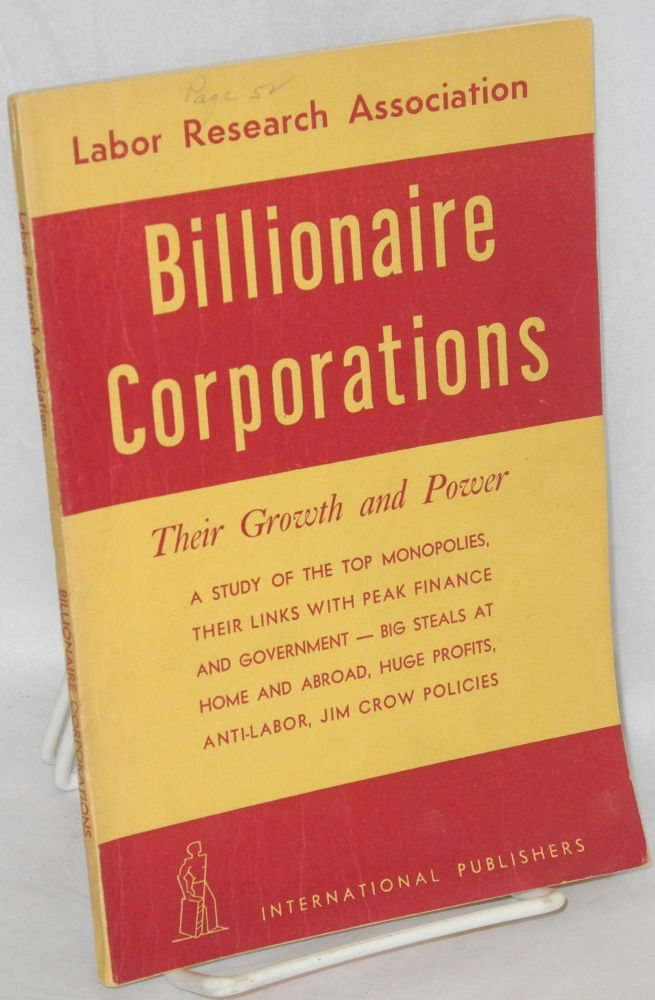 Billionaire corporations their growth and power: a study of the top monopolies, their links with peak finance and government - big steals at home and abroad, huge profit, anti-labor, Jim Crow policies. Labor Research Corporation.